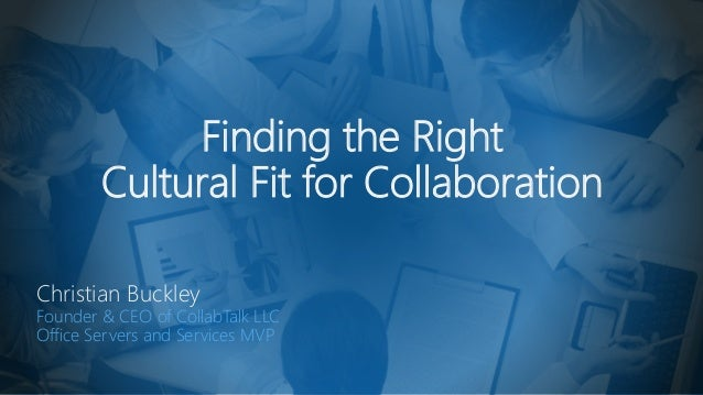Finding the Right Cultural Fit for Collaboration Christian Buckley Founder & CEO of CollabTalk LLC Office Servers and Serv...