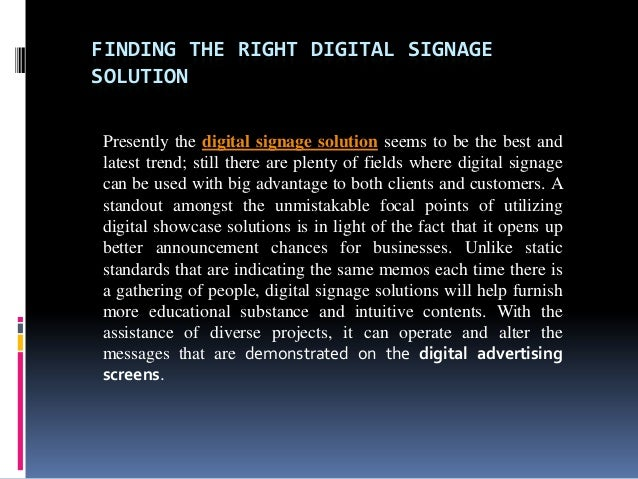 FINDING THE RIGHT DIGITAL SIGNAGESOLUTIONPresently the digital signage solution seems to be the best andlatest trend; stil...