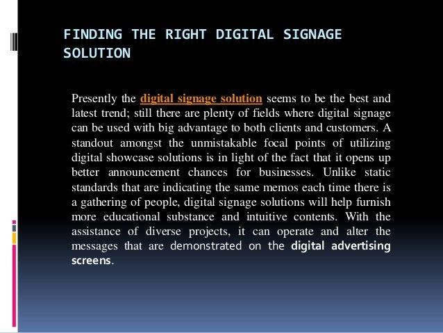 FINDING THE RIGHT DIGITAL SIGNAGESOLUTIONPresently the digital signage solution seems to be the best andlatest trend; stil...