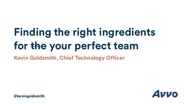 Finding the right ingredients for the your perfect team Kevin Goldsmith, Chief Technology Officer @kevingoldsmith