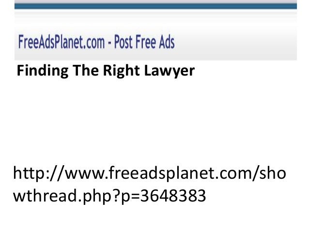 http://www.freeadsplanet.com/sho wthread.php?p=3648383 Finding The Right Lawyer