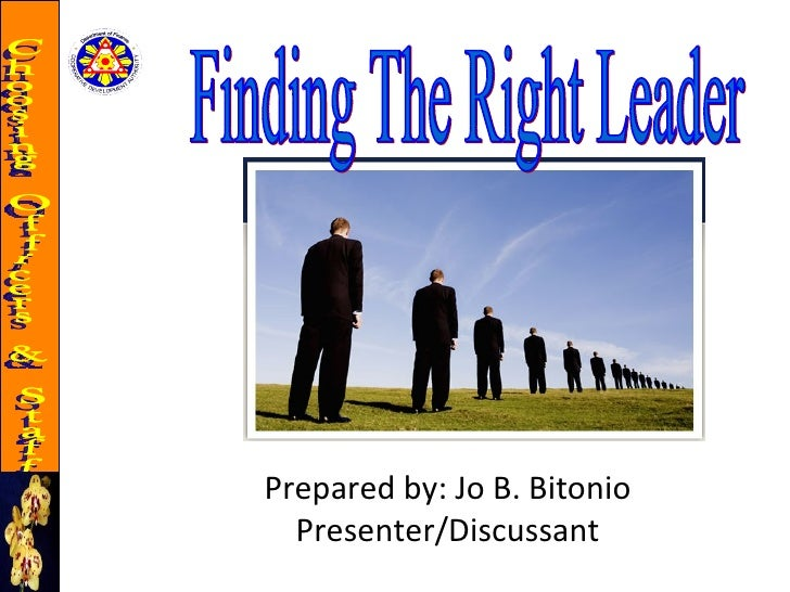 Finding The Right Leader Prepared by: Jo B. Bitonio Presenter/Discussant Choosing Officers & Staff