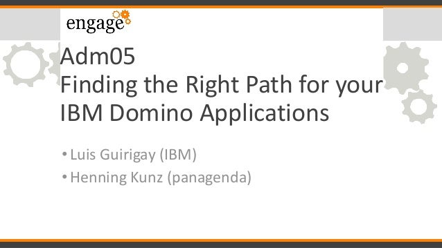 Adm05 Finding the Right Path for your IBM Domino Applications Luis Guirigay (IBM)• Henning Kunz (panagenda)•