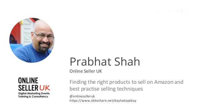 Prabhat Shah Online Seller UK Finding the right products to sell on Amazon and best practise selling techniques @onlinesel...
