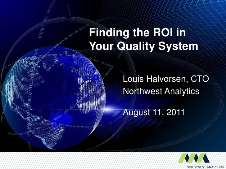 Finding the ROI inYour Quality System     Louis Halvorsen, CTO     Northwest Analytics     August 11, 2011