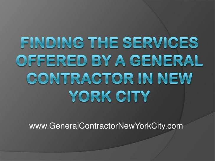 Finding the Services Offered by a General Contractor in New York City<br />www.GeneralContractorNewYorkCity.com<br />