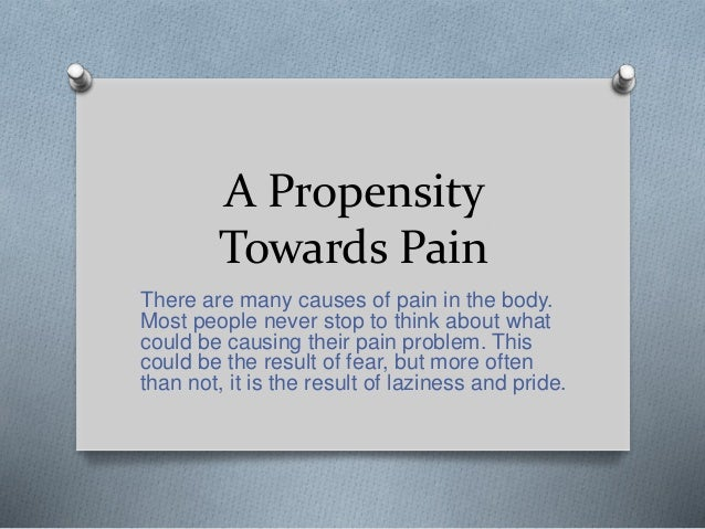 A Propensity Towards Pain There are many causes of pain in the body. Most people never stop to think about what could be c...