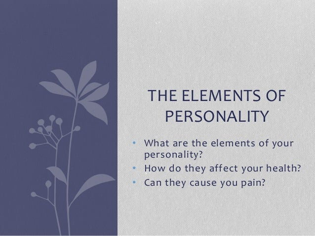• What are the elements of your personality? • How do they affect your health? • Can they cause you pain? THE ELEMENTS OF ...
