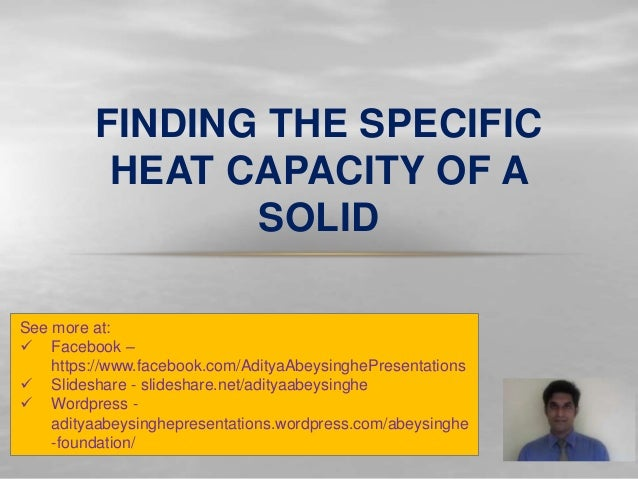 FINDING THE SPECIFIC HEAT CAPACITY OF A SOLID See more at:  Facebook – https://www.facebook.com/AdityaAbeysinghePresentat...