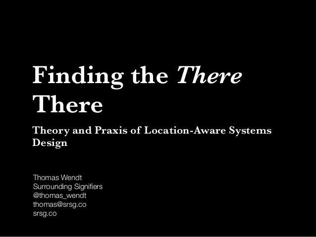 Finding the There There Theory and Praxis of Location-Aware Systems Design Thomas Wendt Surrounding Signifiers @thomas_wend...