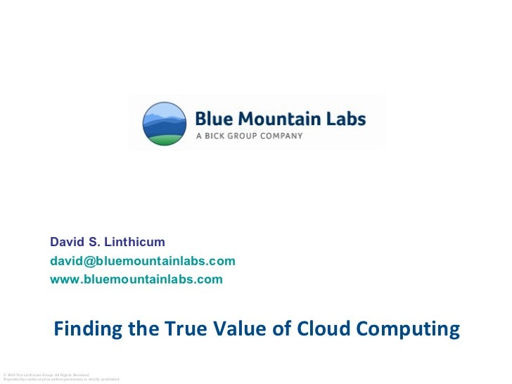 Finding the True Value of Cloud Computing David S. Linthicum [email_address] www.bluemountainlabs.com