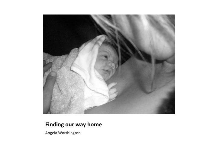 Finding our way home <ul><li>Angela Worthington </li></ul>
