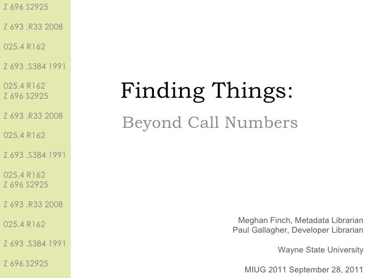 Finding Things: Beyond Call Numbers Meghan Finch, Metadata Librarian Paul Gallagher, Developer Librarian Wayne State Unive...