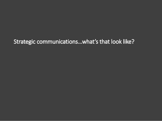 Strategic communications…what's that look like? Identify your audience, develop your content, select your channels. Easy r...