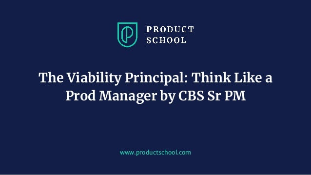 www.productschool.com The Viability Principal: Think Like a Prod Manager by CBS Sr PM