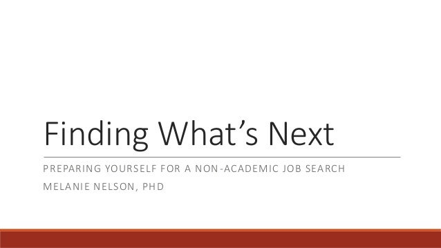 Finding What's Next PREPARING YOURSELF FOR A NON-ACADEMIC JOB SEARCH MELANIE NELSON, PHD