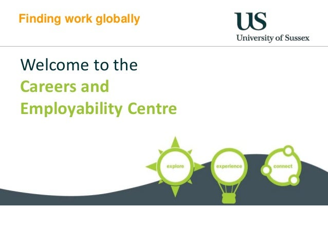 Finding work globally Welcome to the Careers and Employability Centre