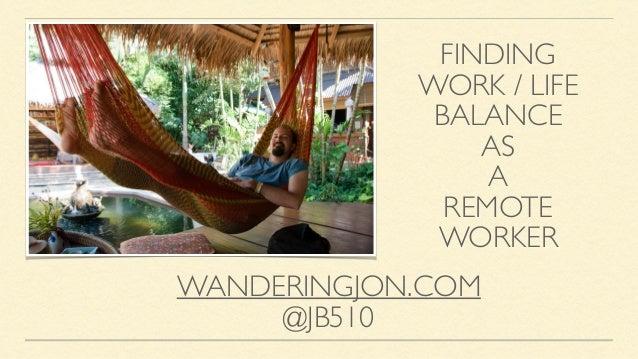 FINDING  WORK / LIFE  BALANCE  AS  A  REMOTE  WORKER WANDERINGJON.COM  @JB510