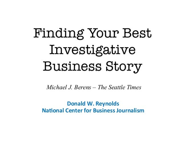 Finding Your Best  Investigative Business Story   Michael J. Berens – The Seattle Times             Donald W. Reynolds...