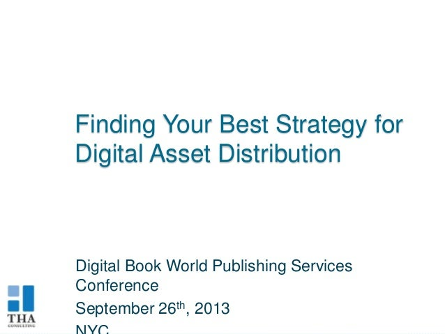 Finding Your Best Strategy for Digital Asset Distribution  Digital Book World Publishing Services Conference September 26t...