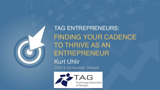 FINDING YOUR CADENCE TO THRIVE AS AN ENTREPRENEUR Kurt Uhlir TAG ENTREPRENEURS: CEO & Co-founder, Sideqik