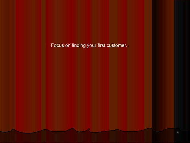 Focus on finding your first customer.                                        1