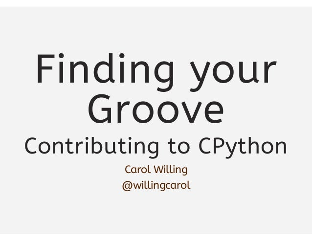 Finding your Groove Contributing to CPython Carol Willing @willingcarol