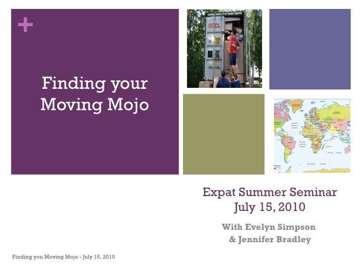 Expat Summer Seminar July 15, 2010 With Evelyn Simpson  & Jennifer Bradley <ul><li>Finding your Moving Mojo </li></ul>Find...