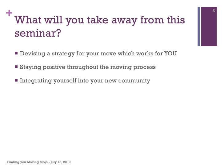 What will you take away from this seminar? <ul><li>Devising a strategy for your move which works for YOU </li></ul><ul><li...