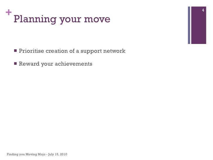 Planning your move  <ul><li>Prioritise creation of a support network </li></ul><ul><li>Reward your achievements </li></ul>...