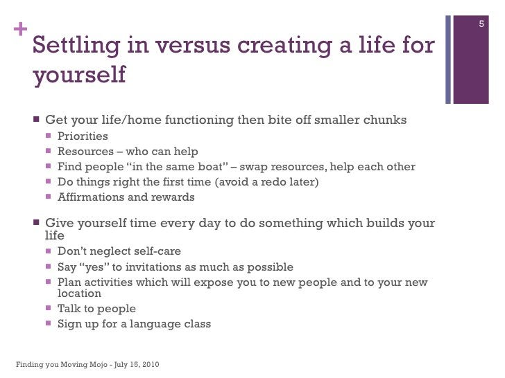Settling in versus creating a life for yourself <ul><li>Get your life/home functioning then bite off smaller chunks </li><...