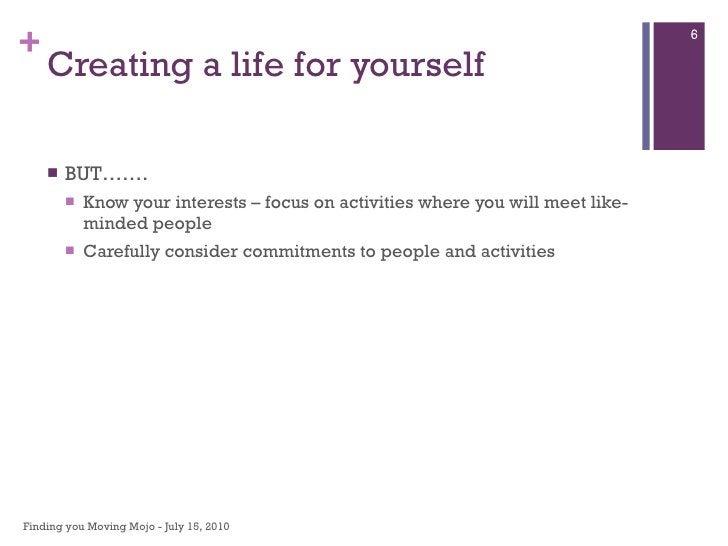 Creating a life for yourself <ul><li>BUT……. </li></ul><ul><ul><li>Know your interests – focus on activities where you will...
