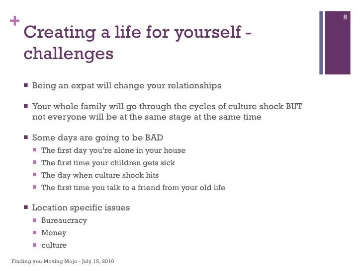 Creating a life for yourself - challenges <ul><li>Being an expat will change your relationships </li></ul><ul><li>Your who...