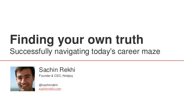 Finding your own truth Successfully navigating today's career maze Sachin Rekhi @sachinrekhi sachinrekhi.com Founder & CEO...