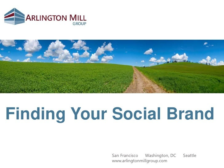 Finding Your Social Brand<br />San Francisco  ●  Washington, DC  ●  Seattle<br />www.arlingtonmillgroup.com<br />