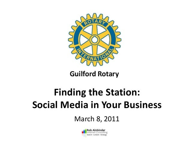 Guilford Rotary Finding the Station: Social Media in Your Business March 8, 2011 Guilford Rotary