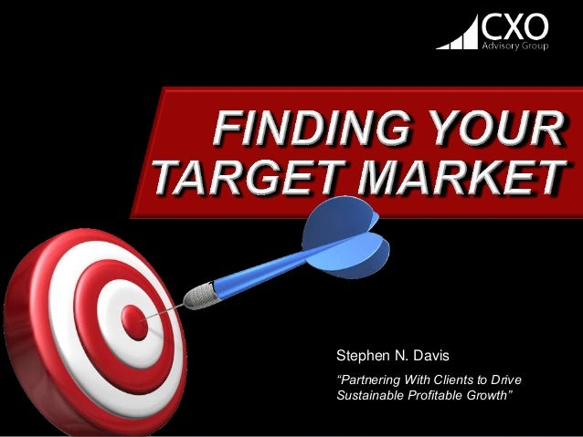 """2000 – 2014 ©CXO Advisory Group  FINDING YOUR  TARGET MARKET  Stephen N. Davis  """"Partnering With Clients to Drive  Sustain..."""
