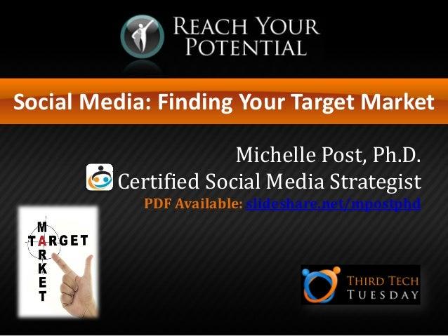 Social Media: Finding Your Target Market Michelle Post, Ph.D. Certified Social Media Strategist PDF Available: slideshare....
