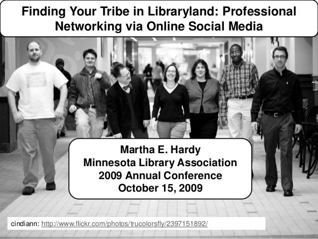 Finding Your Tribe in Libraryland: Professional Networking via Online Social Media Martha E. Hardy martha.hardy@metrostate...