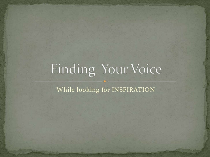 While looking for INSPIRATION<br />Finding  Your Voice<br />
