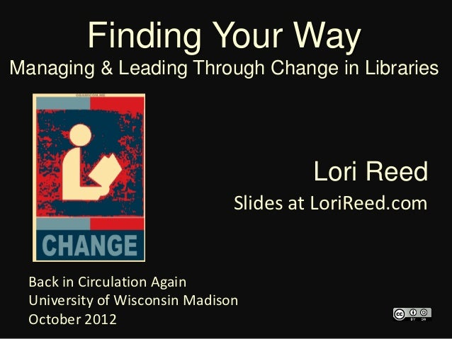 Finding Your WayManaging & Leading Through Change in Libraries                                         Lori Reed          ...