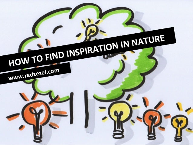 HOW	   TO	   FIND	   INSPIRATION	   IN	   NATURE	    www.redzezel.com