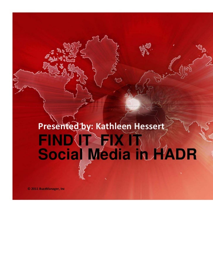 Presented by: Kathleen Hessert      FIND IT FIX IT      Social Media in HADR© 2011 BuzzManager, Inc                12/14/2...