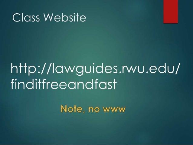Class Website http://lawguides.rwu.edu/ finditfreeandfast