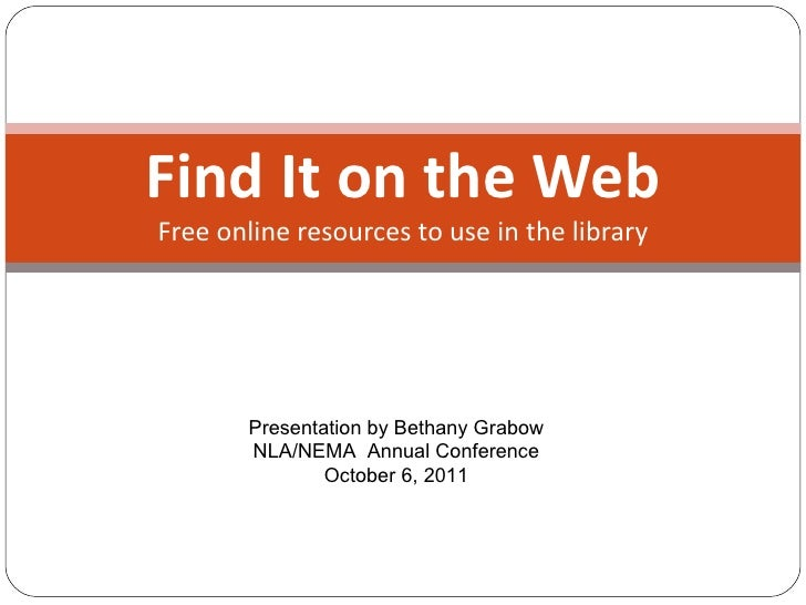 Find It on the Web Free online resources to use in the library Presentation by Bethany Grabow NLA/NEMA  Annual Conference ...