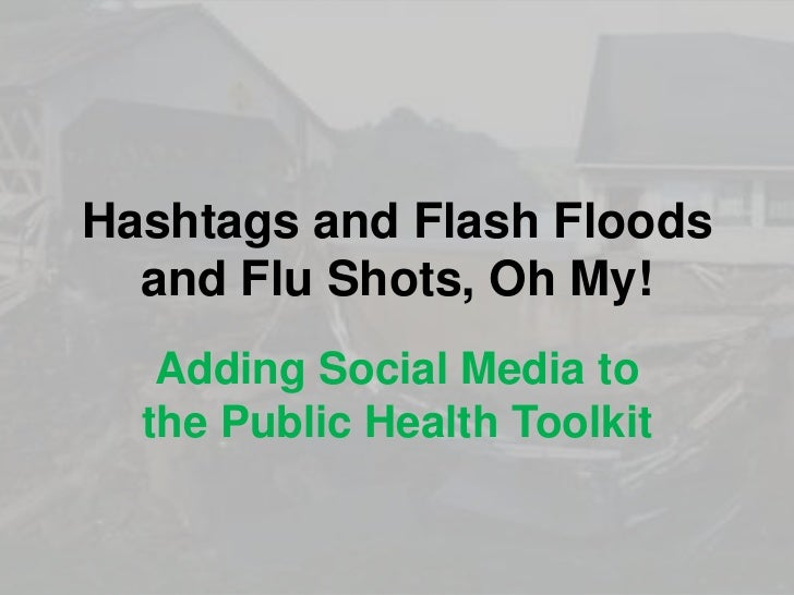 Hashtags and Flash Floods  and Flu Shots, Oh My!   Adding Social Media to  the Public Health Toolkit