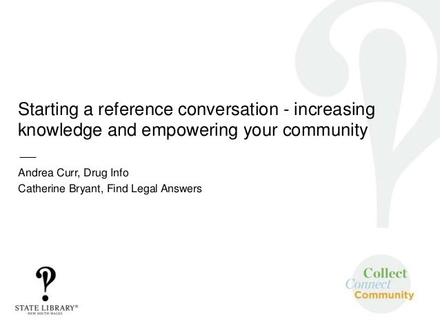 Starting a reference conversation - increasing knowledge and empowering your community Andrea Curr, Drug Info Catherine Br...