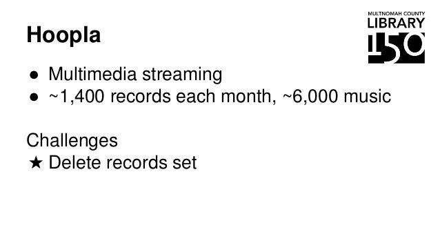 Hoopla ● Multimedia streaming ● ~1,400 records each month, ~6,000 music Challenges ★ Delete records set