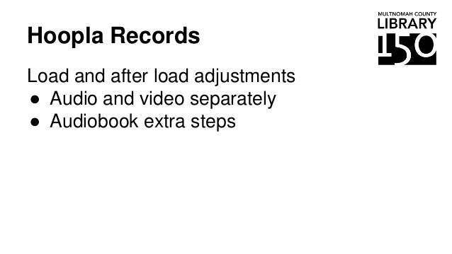 Hoopla Records Load and after load adjustments ● Audio and video separately ● Audiobook extra steps
