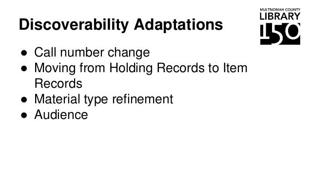Discoverability Adaptations ● Call number change ● Moving from Holding Records to Item Records ● Material type refinement ...